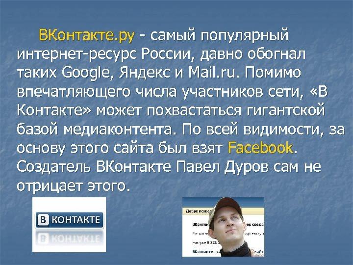 ВКонтакте. ру - самый популярный интернет-ресурс России, давно обогнал таких Google, Яндекс и Mail.