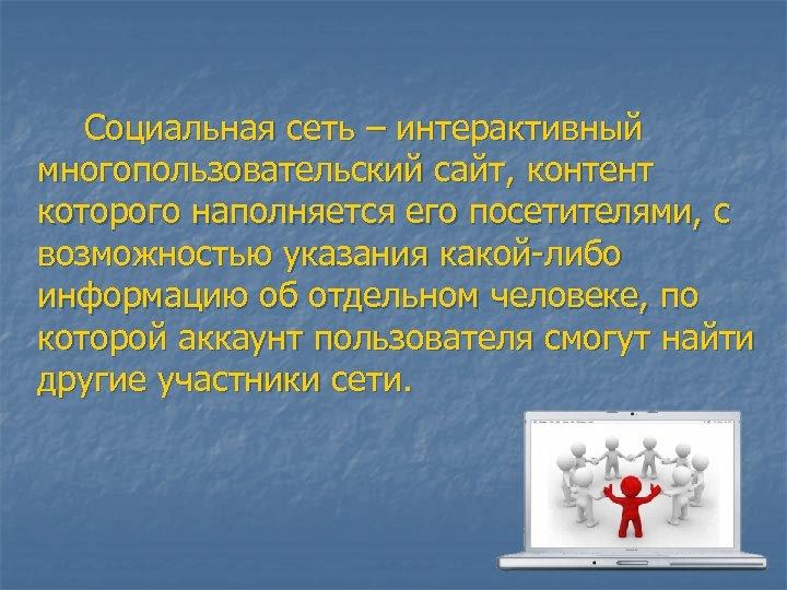 Социальная сеть – интерактивный многопользовательский сайт, контент которого наполняется его посетителями, с возможностью указания