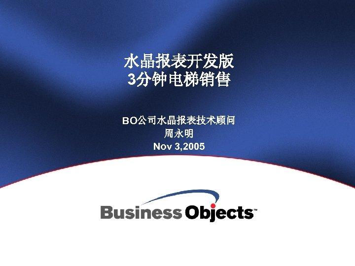 水晶报表开发版 3分钟电梯销售 BO公司水晶报表技术顾问 周永明 Nov 3, 2005