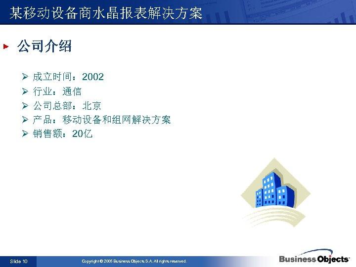 某移动设备商水晶报表解决方案 公司介绍 Ø Ø Ø Slide 10 成立时间: 2002 行业:通信 公司总部:北京 产品:移动设备和组网解决方案 销售额: 20亿