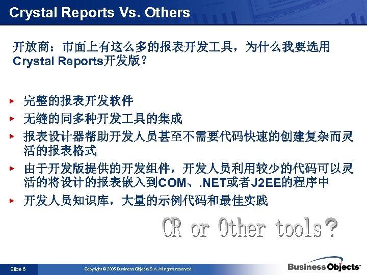 Crystal Reports Vs. Others 开放商:市面上有这么多的报表开发 具,为什么我要选用 Crystal Reports开发版? 完整的报表开发软件 无缝的同多种开发 具的集成 报表设计器帮助开发人员甚至不需要代码快速的创建复杂而灵 活的报表格式 由于开发版提供的开发组件,开发人员利用较少的代码可以灵