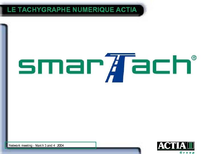 LE TACHYGRAPHE NUMERIQUE ACTIA Network meeting - March 3 and 4 2004