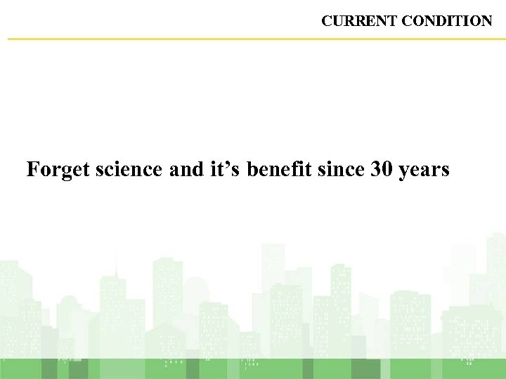 CURRENT CONDITION Forget science and it's benefit since 30 years