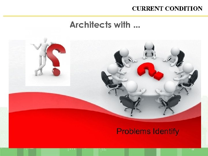 CURRENT CONDITION Architects with. . . Problems Identify 5