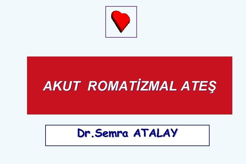 AKUT ROMATİZMAL ATEŞ Dr. Semra ATALAY
