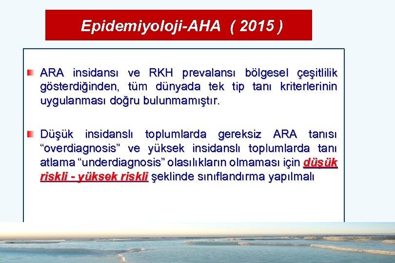 Epidemiyoloji-AHA ( 2015 ) ARA insidansı ve RKH prevalansı bölgesel çeşitlilik gösterdiğinden, tüm dünyada