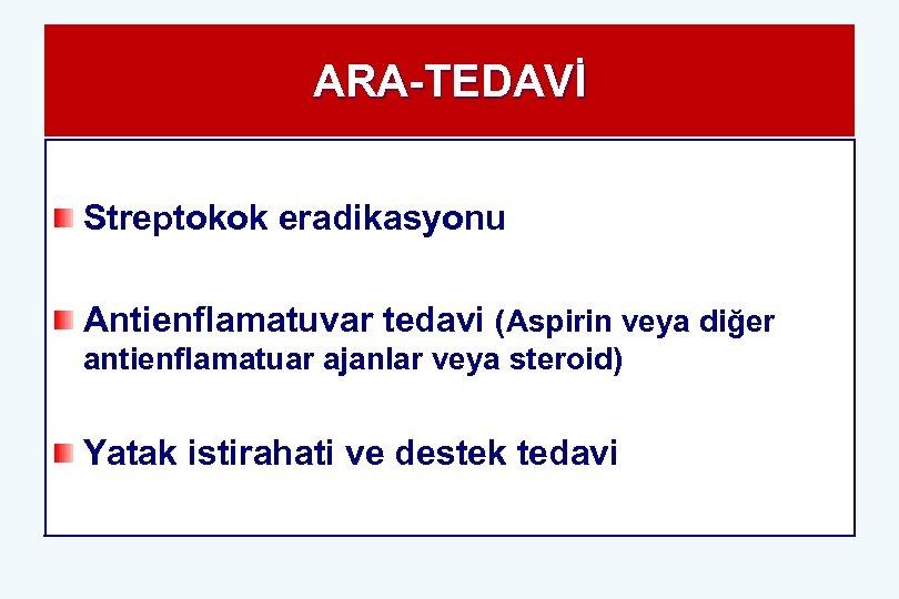 ARA-TEDAVİ Streptokok eradikasyonu Antienflamatuvar tedavi (Aspirin veya diğer antienflamatuar ajanlar veya steroid) Yatak istirahati