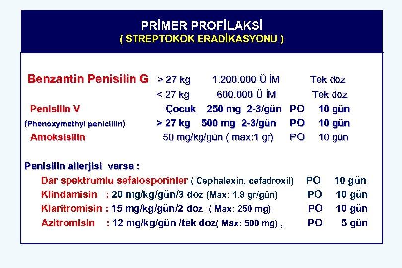 PRİMER PROFİLAKSİ ( STREPTOKOK ERADİKASYONU ) Benzantin Penisilin G > 27 kg Penisilin V
