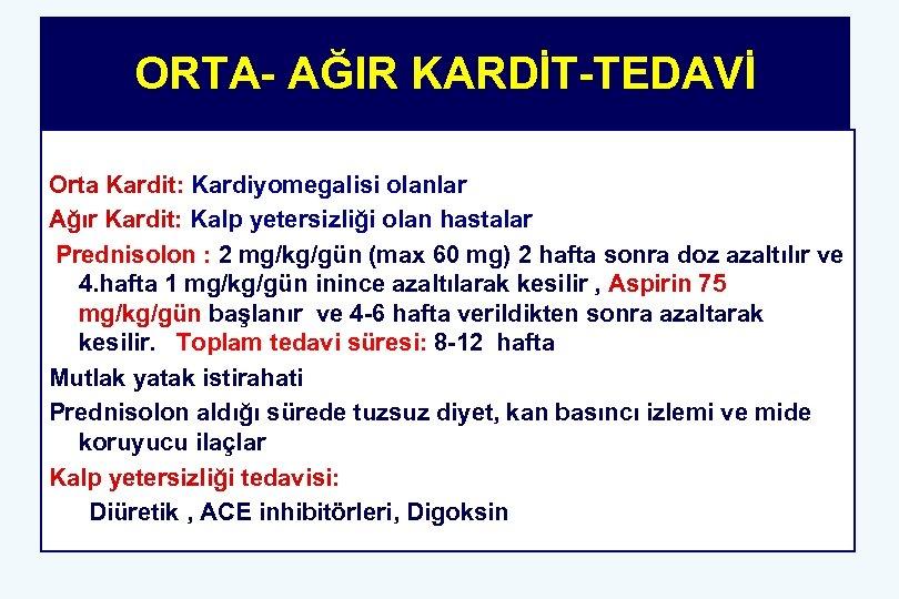 ORTA- AĞIR KARDİT-TEDAVİ Orta Kardit: Kardiyomegalisi olanlar Ağır Kardit: Kalp yetersizliği olan hastalar Prednisolon