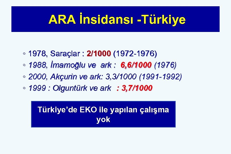 ARA İnsidansı -Türkiye ◦ 1978, Saraçlar : 2/1000 (1972 -1976) ◦ 1988, İmamoğlu ve