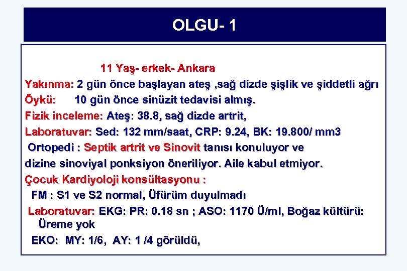 OLGU- 1 11 Yaş- erkek- Ankara Yakınma: 2 gün önce başlayan ateş , sağ