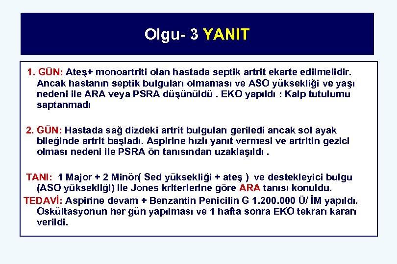 Olgu- 3 YANIT 1. GÜN: Ateş+ monoartriti olan hastada septik artrit ekarte edilmelidir. Ancak