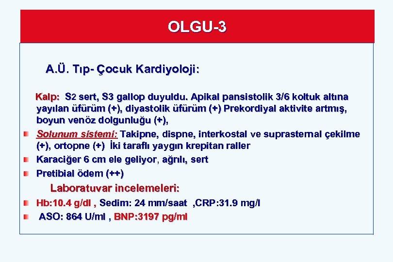 OLGU-3 A. Ü. Tıp- Çocuk Kardiyoloji: Kalp: S 2 sert, S 3 gallop duyuldu.