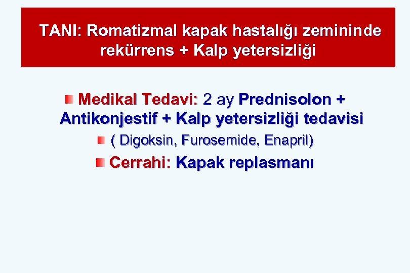 TANI: Romatizmal kapak hastalığı zemininde rekürrens + Kalp yetersizliği Medikal Tedavi: 2 ay Prednisolon