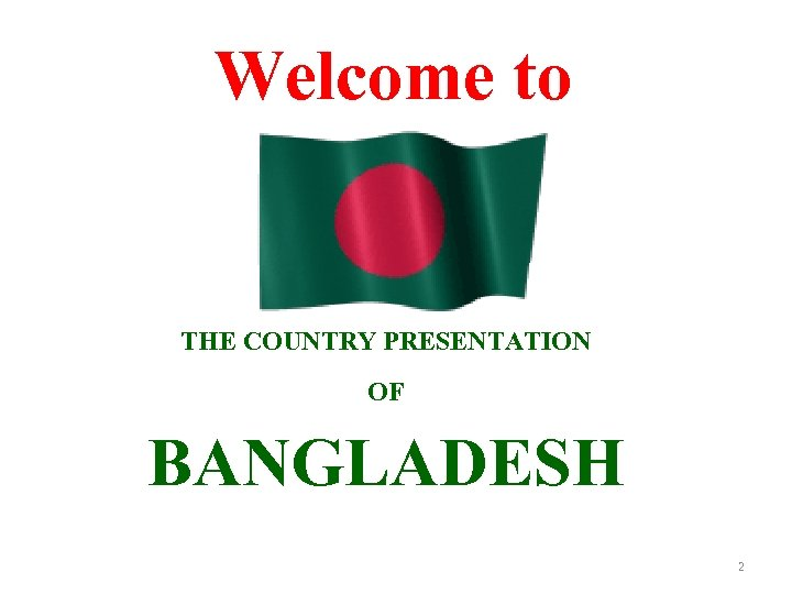 Welcome to THE COUNTRY PRESENTATION OF BANGLADESH 2