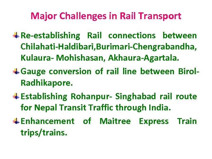 Major Challenges in Rail Transport Re-establishing Rail connections between Chilahati-Haldibari, Burimari-Chengrabandha, Kulaura- Mohishasan, Akhaura-Agartala.