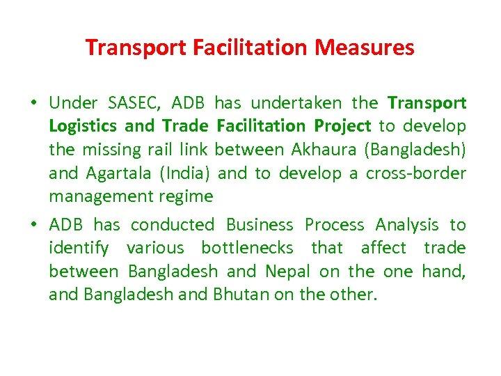 Transport Facilitation Measures • Under SASEC, ADB has undertaken the Transport Logistics and Trade