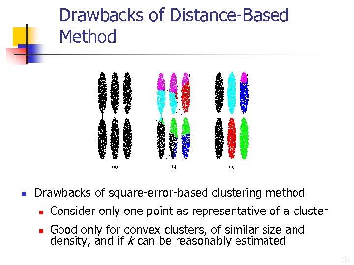 Drawbacks of Distance-Based Method n Drawbacks of square-error-based clustering method n n Consider only