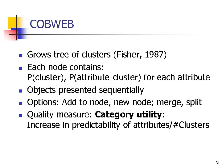 COBWEB n n n Grows tree of clusters (Fisher, 1987) Each node contains: P(cluster),