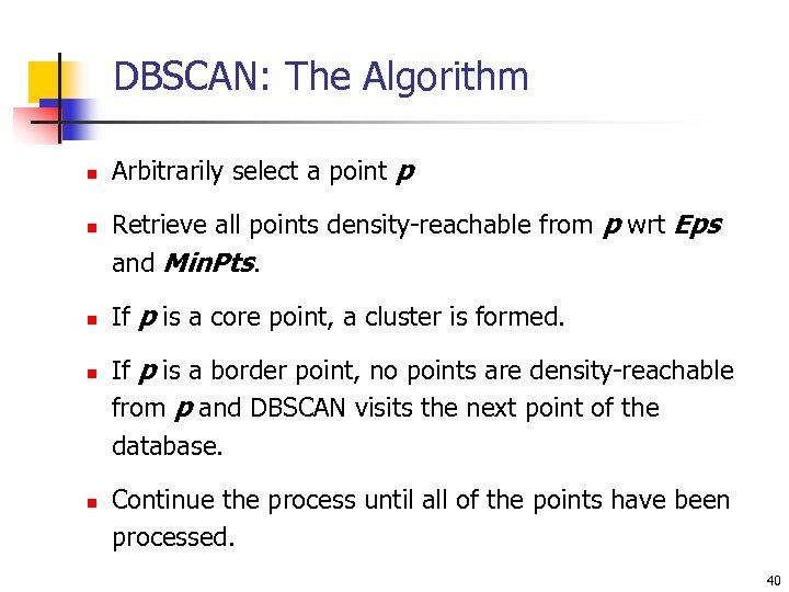DBSCAN: The Algorithm n n n Arbitrarily select a point p Retrieve all points