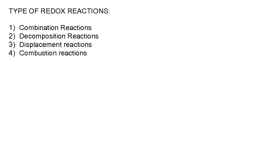 TYPE OF REDOX REACTIONS: 1) 2) 3) 4) Combination Reactions Decomposition Reactions Displacement reactions