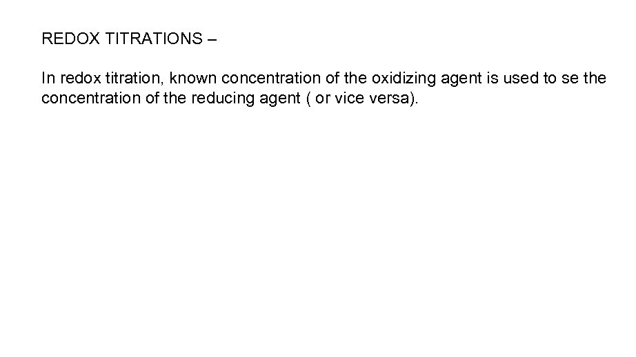 REDOX TITRATIONS – In redox titration, known concentration of the oxidizing agent is used