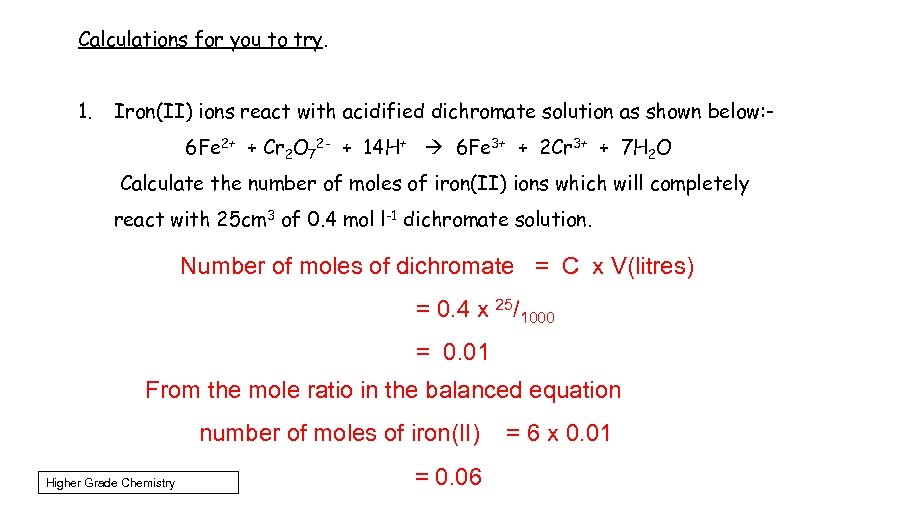 Calculations for you to try. 1. Iron(II) ions react with acidified dichromate solution as