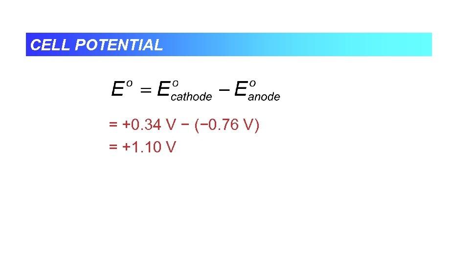 CELL POTENTIAL = +0. 34 V − (− 0. 76 V) = +1. 10