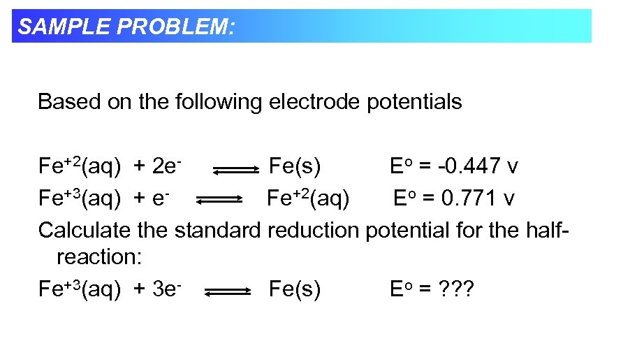 SAMPLE PROBLEM: Based on the following electrode potentials Fe+2(aq) + 2 e. Fe(s) Eo