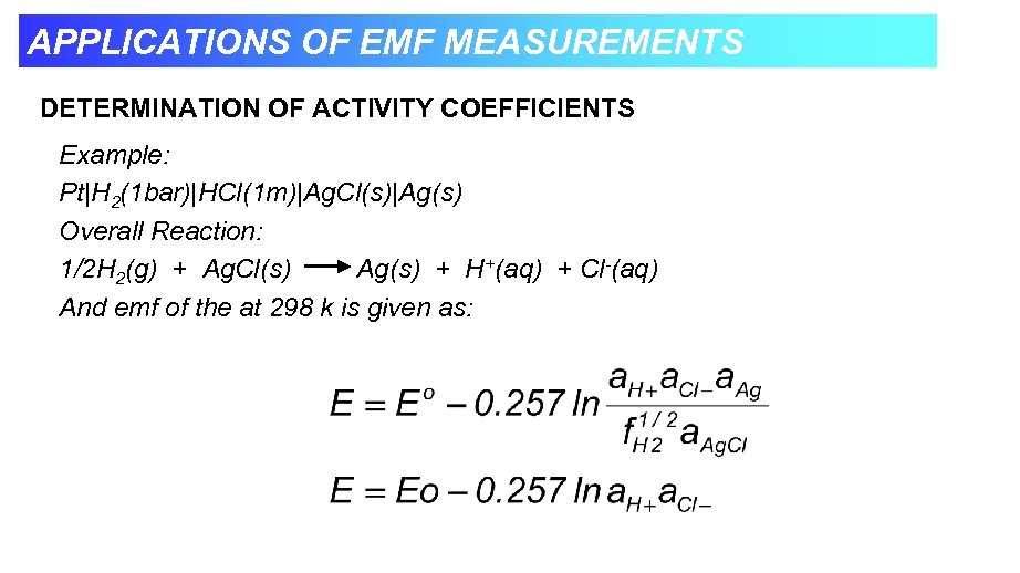 APPLICATIONS OF EMF MEASUREMENTS DETERMINATION OF ACTIVITY COEFFICIENTS Example: Pt|H 2(1 bar)|HCl(1 m)|Ag. Cl(s)|Ag(s)