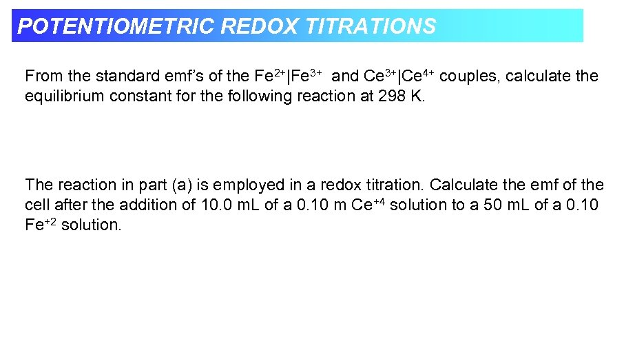 POTENTIOMETRIC REDOX TITRATIONS From the standard emf's of the Fe 2+|Fe 3+ and Ce