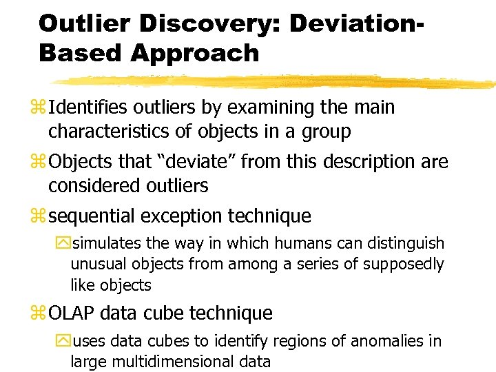 Outlier Discovery: Deviation. Based Approach z Identifies outliers by examining the main characteristics of