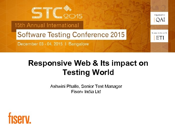 Responsive Web & Its impact on Testing World Ashwini Phalle, Senior Test Manager Fiserv