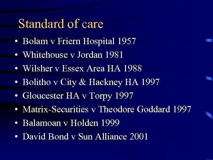Standard of care • • Bolam v Friern Hospital 1957 Whitehouse v Jordan 1981
