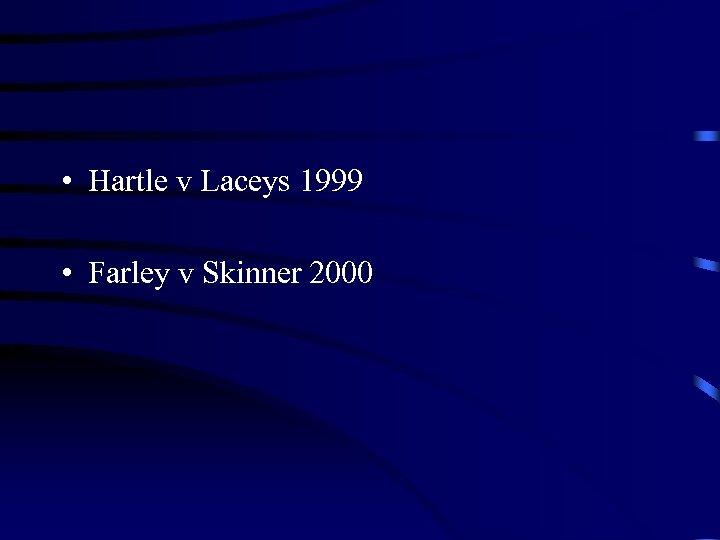 • Hartle v Laceys 1999 • Farley v Skinner 2000