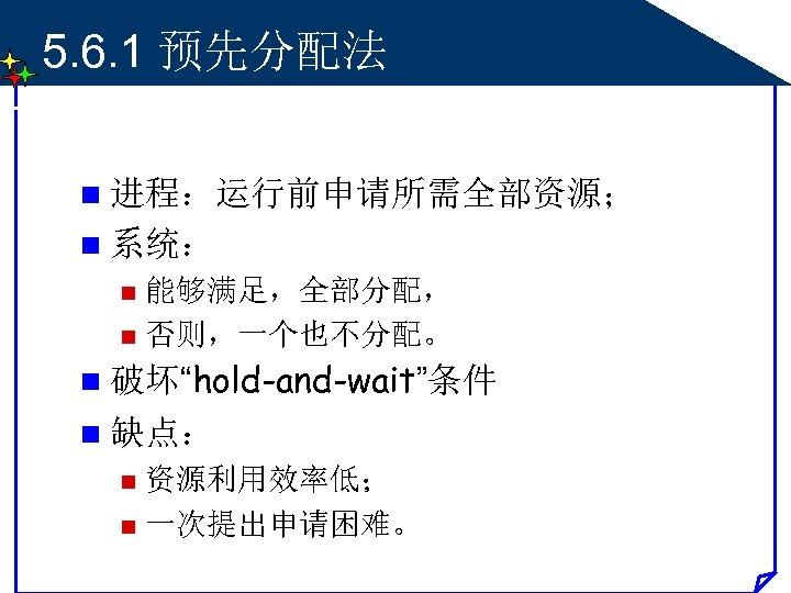"""5. 6. 1 预先分配法 n 进程:运行前申请所需全部资源; n 系统: 能够满足,全部分配, n 否则,一个也不分配。 n n 破坏""""hold-and-wait""""条件"""