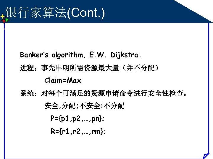 银行家算法(Cont. ) Banker's algorithm, E. W. Dijkstra. 进程:事先申明所需资源最大量(并不分配) Claim=Max 系统:对每个可满足的资源申请命令进行安全性检查。 安全, 分配; 不安全: 不分配