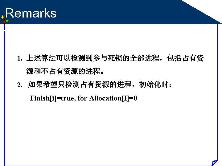 Remarks 1. 上述算法可以检测到参与死锁的全部进程,包括占有资 源和不占有资源的进程。 2. 如果希望只检测占有资源的进程,初始化时: Finish[i]=true, for Allocation[I]=0