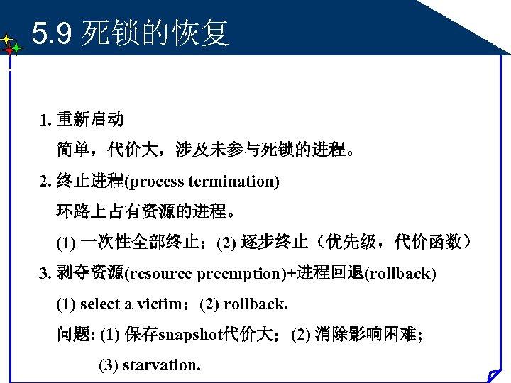 5. 9 死锁的恢复 1. 重新启动 简单,代价大,涉及未参与死锁的进程。 2. 终止进程(process termination) 环路上占有资源的进程。 (1) 一次性全部终止;(2) 逐步终止(优先级,代价函数) 3.