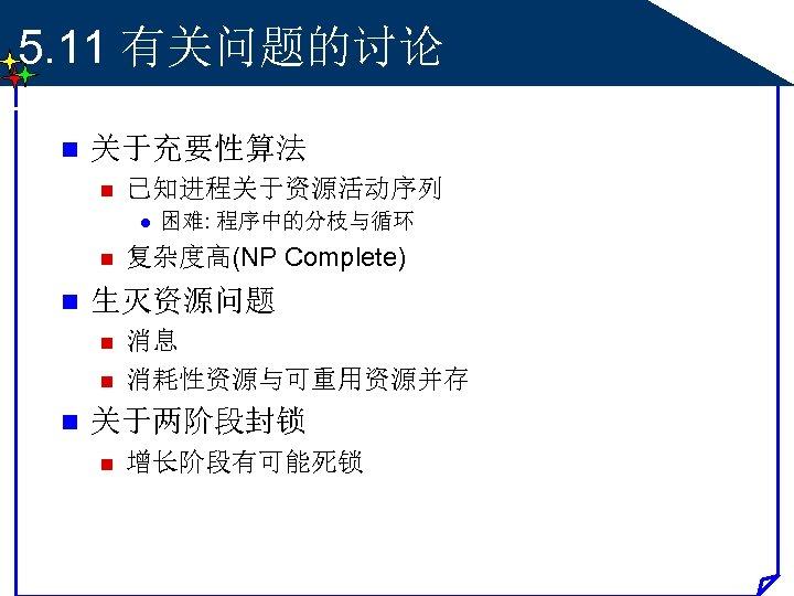 5. 11 有关问题的讨论 n 关于充要性算法 n 已知进程关于资源活动序列 l n n 复杂度高(NP Complete) 生灭资源问题 n
