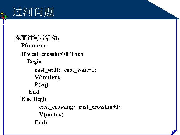 过河问题 东面过河者活动: P(mutex); If west_crossing>0 Then Begin east_wait: =east_wait+1; V(mutex); P(eq) End Else Begin