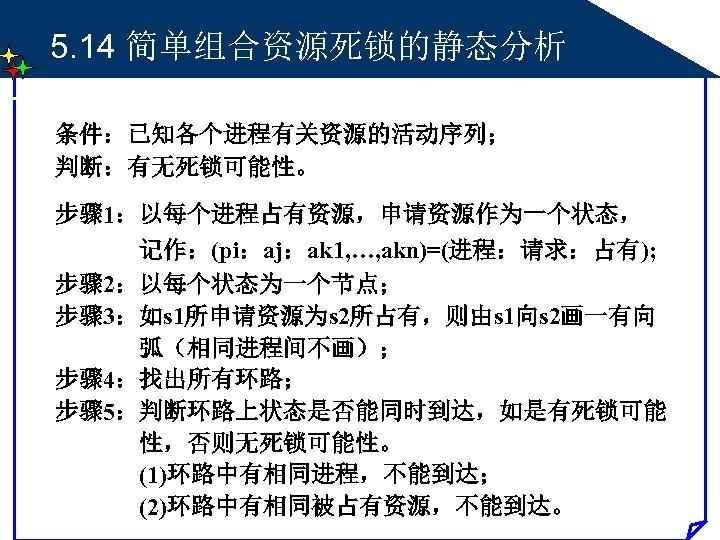 5. 14 简单组合资源死锁的静态分析 条件:已知各个进程有关资源的活动序列; 判断:有无死锁可能性。 步骤 1:以每个进程占有资源,申请资源作为一个状态, 记作:(pi:aj:ak 1, …, akn)=(进程:请求:占有); 步骤 2:以每个状态为一个节点; 步骤