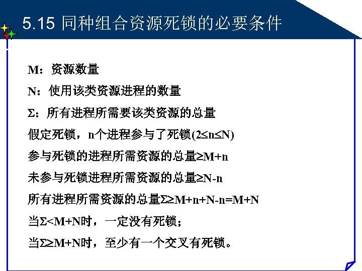 5. 15 同种组合资源死锁的必要条件 M:资源数量 N:使用该类资源进程的数量 :所有进程所需要该类资源的总量 假定死锁,n个进程参与了死锁(2 n N) 参与死锁的进程所需资源的总量 M+n 未参与死锁进程所需资源的总量 N-n 所有进程所需资源的总量