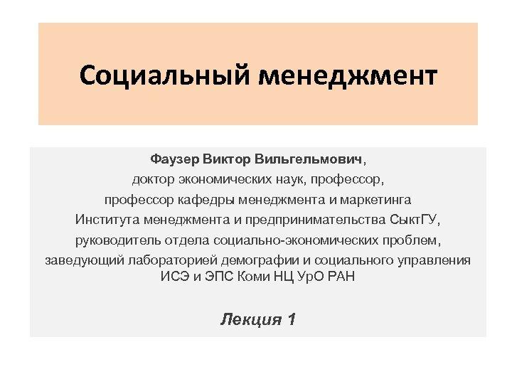 Социальный менеджмент Фаузер Виктор Вильгельмович, доктор экономических наук, профессор кафедры менеджмента и маркетинга Института