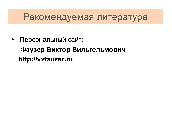 Рекомендуемая литература • Персональный сайт: Фаузер Виктор Вильгельмович http: //vvfauzer. ru