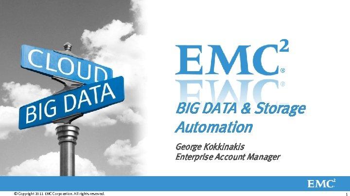 BIG DATA & Storage Automation George Kokkinakis Enterprise Account Manager © Copyright 2011 EMC
