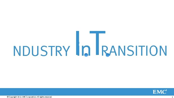 NDUSTRY © Copyright 2011 EMC Corporation. All rights reserved. Iin. TRANSITION 3
