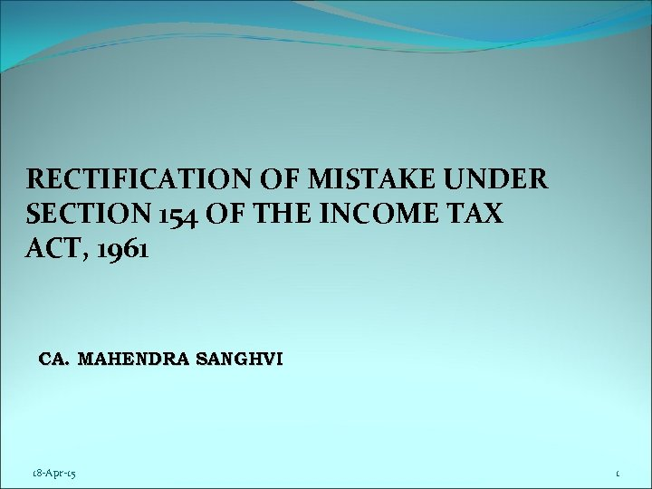 RECTIFICATION OF MISTAKE UNDER SECTION 154 OF THE INCOME TAX ACT, 1961 CA. MAHENDRA
