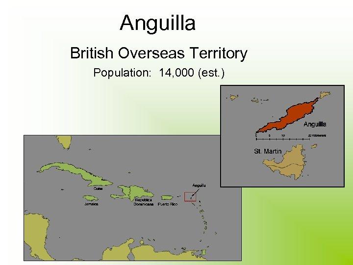Anguilla British Overseas Territory Population: 14, 000 (est. )