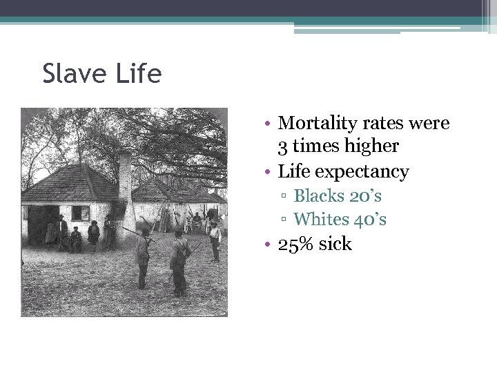 Slave Life • Mortality rates were 3 times higher • Life expectancy ▫ Blacks